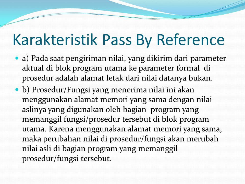Karakteristik Pass By Reference a) Pada saat pengiriman nilai, yang dikirim dari parameter aktual di blok program utama ke parameter formal di prosedur adalah alamat letak dari nilai datanya bukan.