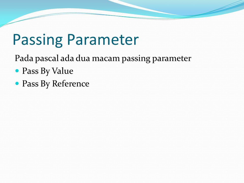 Passing Parameter Pada pascal ada dua macam passing parameter Pass By Value Pass By Reference