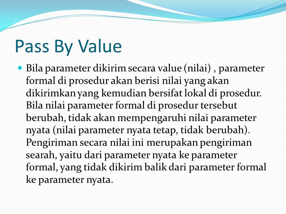 Pass By Value Bila parameter dikirim secara value (nilai), parameter formal di prosedur akan berisi nilai yang akan dikirimkan yang kemudian bersifat lokal di prosedur.