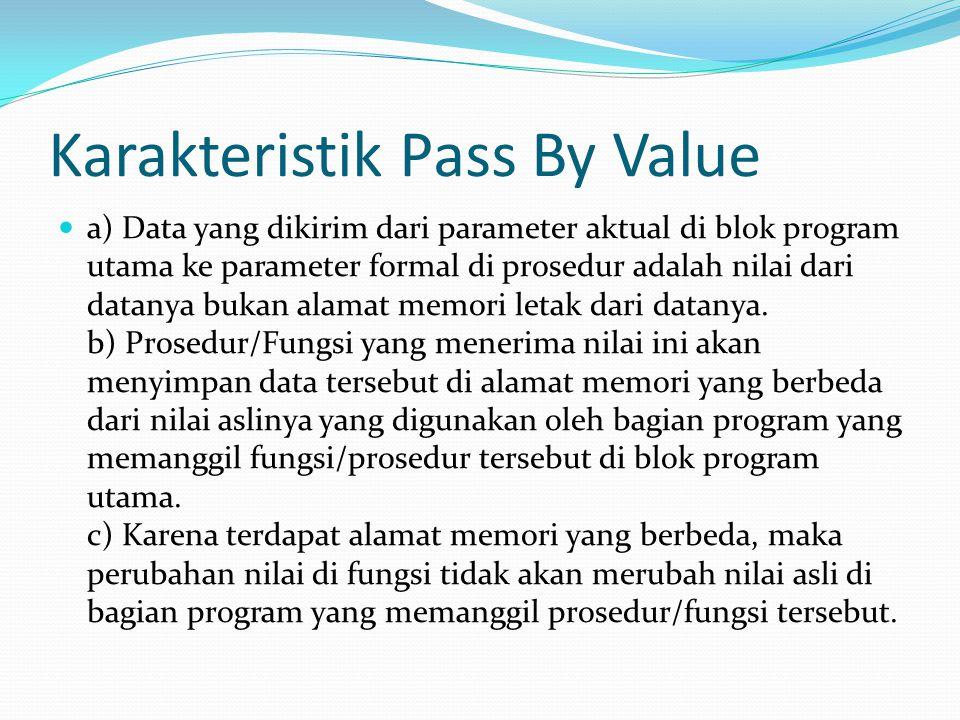 Karakteristik Pass By Value a) Data yang dikirim dari parameter aktual di blok program utama ke parameter formal di prosedur adalah nilai dari datanya bukan alamat memori letak dari datanya.