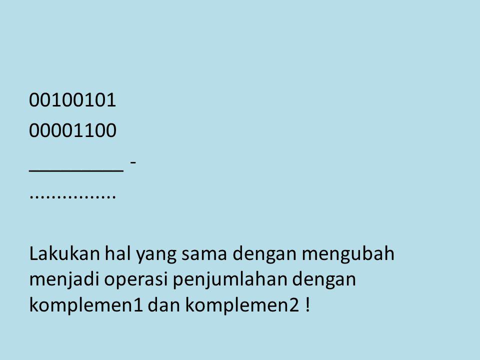 00100101 00001100 _________ -................ Lakukan hal yang sama dengan mengubah menjadi operasi penjumlahan dengan komplemen1 dan komplemen2 !