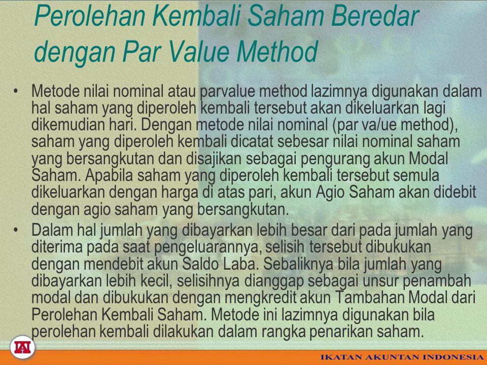 Perolehan Kembali Saham Beredar dengan Par Value Method Metode nilai nominal atau parvalue method lazimnya digunakan dalam hal saham yang diperoleh kembali tersebut akan dikeluarkan lagi dikemudian hari.