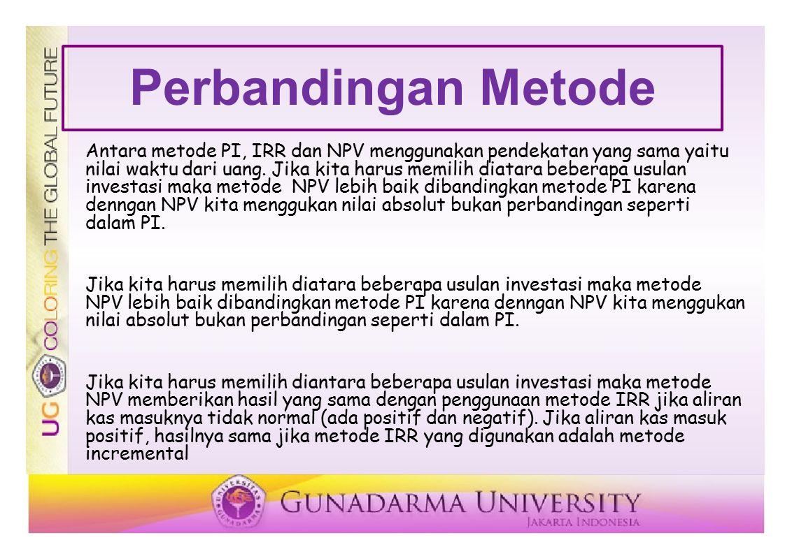 Perbandingan Metode Antara metode PI, IRR dan NPV menggunakan pendekatan yang sama yaitu nilai waktu dari uang. Jika kita harus memilih diatara bebera