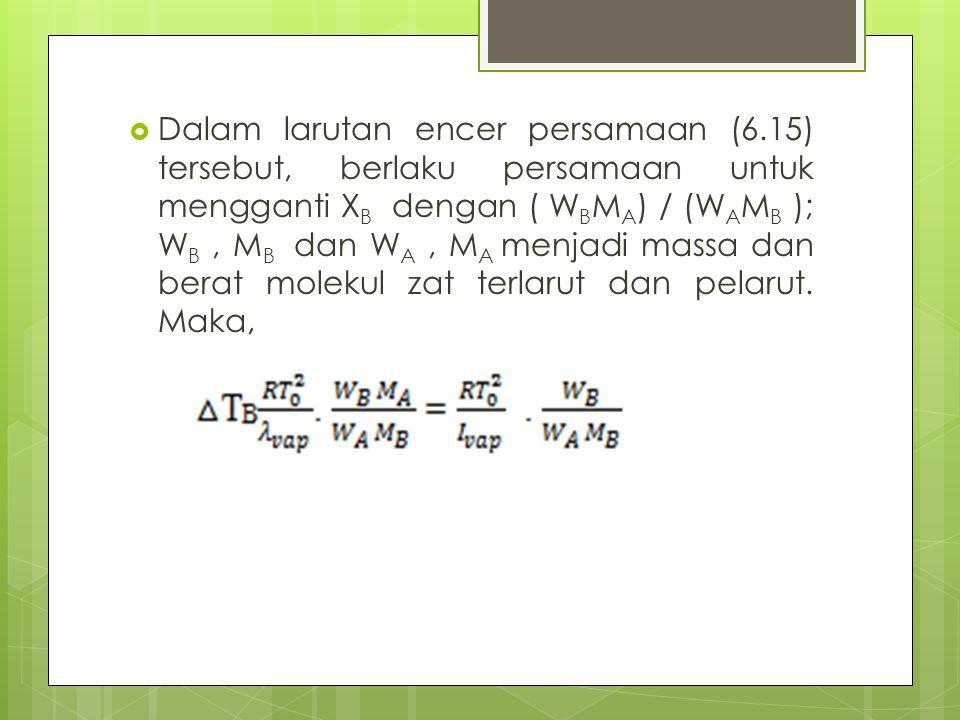  Dalam larutan encer persamaan (6.15) tersebut, berlaku persamaan untuk mengganti X B dengan ( W B M A ) / (W A M B ); W B, M B dan W A, M A menjadi massa dan berat molekul zat terlarut dan pelarut.