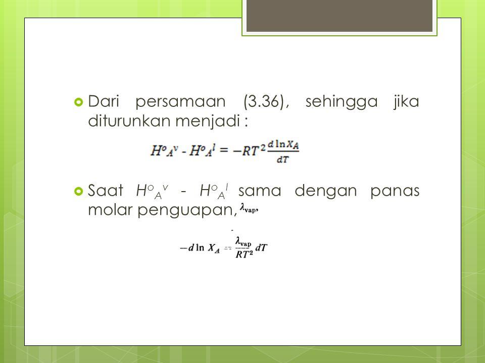  Dari persamaan (3.36), sehingga jika diturunkan menjadi :  Saat H o A v - H o A l sama dengan panas molar penguapan,