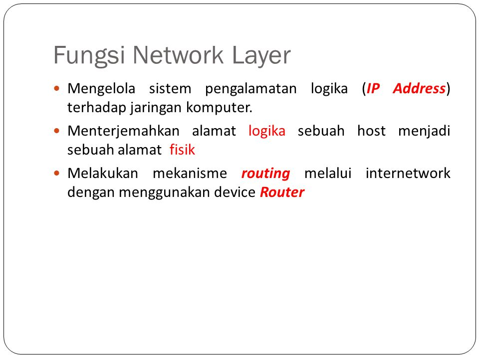 Fungsi Network Layer Mengelola sistem pengalamatan logika (IP Address) terhadap jaringan komputer. Menterjemahkan alamat logika sebuah host menjadi se