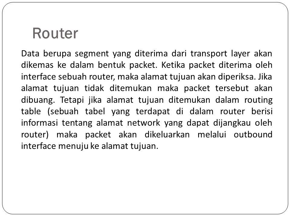 Router Data berupa segment yang diterima dari transport layer akan dikemas ke dalam bentuk packet. Ketika packet diterima oleh interface sebuah router