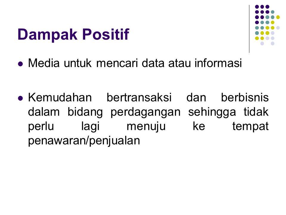 Dampak Positif Media untuk mencari data atau informasi Kemudahan bertransaksi dan berbisnis dalam bidang perdagangan sehingga tidak perlu lagi menuju ke tempat penawaran/penjualan