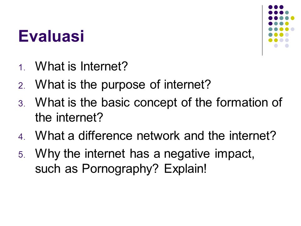 Evaluasi 1. What is Internet? 2. What is the purpose of internet? 3. What is the basic concept of the formation of the internet? 4. What a difference