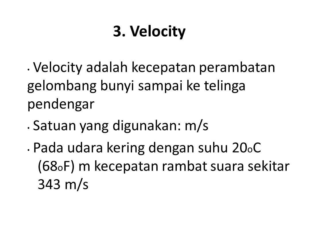 3. Velocity Velocity adalah kecepatan perambatan gelombang bunyi sampai ke telinga pendengar Satuan yang digunakan: m/s Pada udara kering dengan suhu
