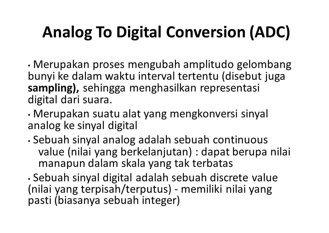 Analog To Digital Conversion (ADC) Merupakan proses mengubah amplitudo gelombang bunyi ke dalam waktu interval tertentu (disebut juga sampling), sehin