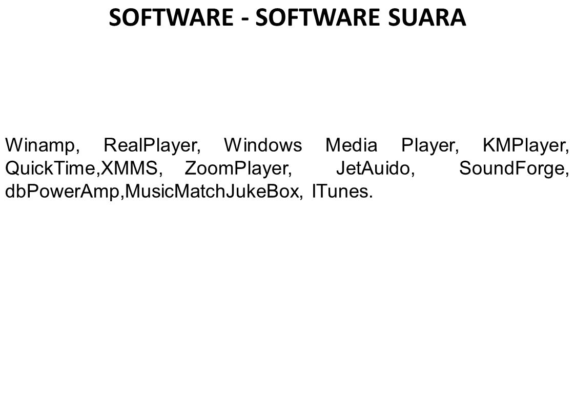 SOFTWARE - SOFTWARE SUARA Winamp, RealPlayer, Windows Media Player, KMPlayer, QuickTime,XMMS, ZoomPlayer, JetAuido, SoundForge, dbPowerAmp,MusicMatchJ