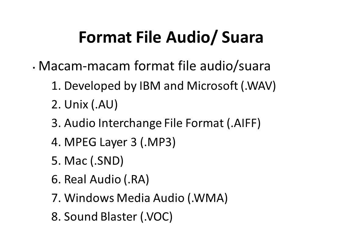 Format File Audio/ Suara Macam-macam format file audio/suara 1. Developed by IBM and Microsoft (.WAV) 2. Unix (.AU) 3. Audio Interchange File Format (