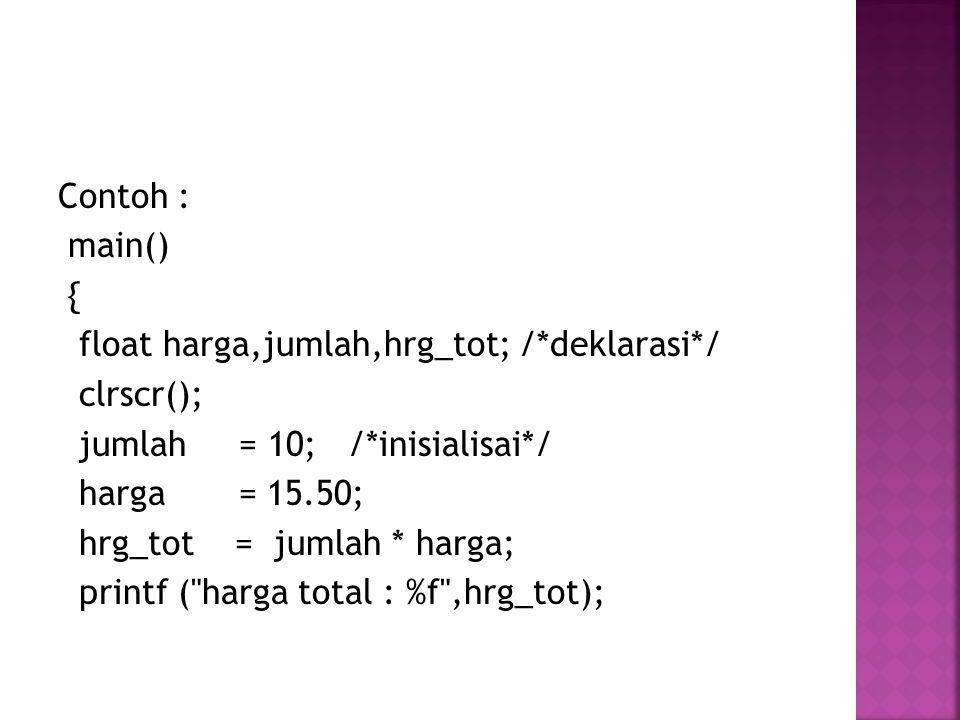 Contoh : main() { float harga,jumlah,hrg_tot; /*deklarasi*/ clrscr(); jumlah = 10; /*inisialisai*/ harga = 15.50; hrg_tot = jumlah * harga; printf ( harga total : %f ,hrg_tot);