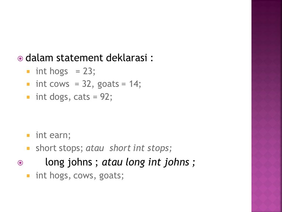  dalam statement deklarasi :  int hogs = 23;  int cows = 32, goats = 14;  int dogs, cats = 92;  int earn;  short stops; atau short int stops;  long johns ; atau long int johns ;  int hogs, cows, goats;