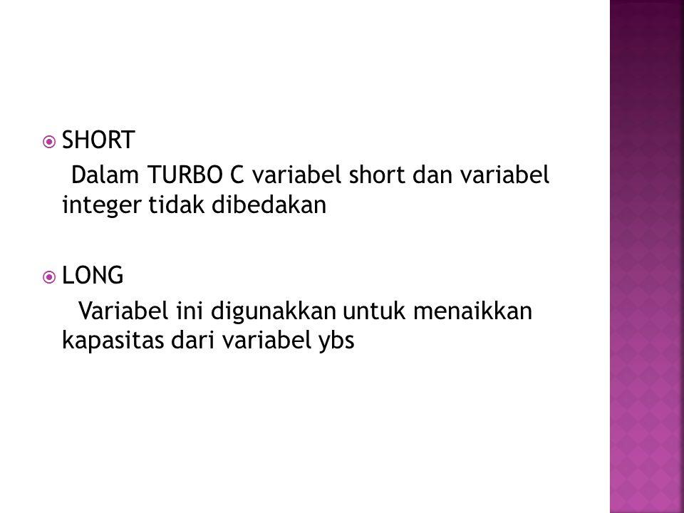  SHORT Dalam TURBO C variabel short dan variabel integer tidak dibedakan  LONG Variabel ini digunakkan untuk menaikkan kapasitas dari variabel ybs