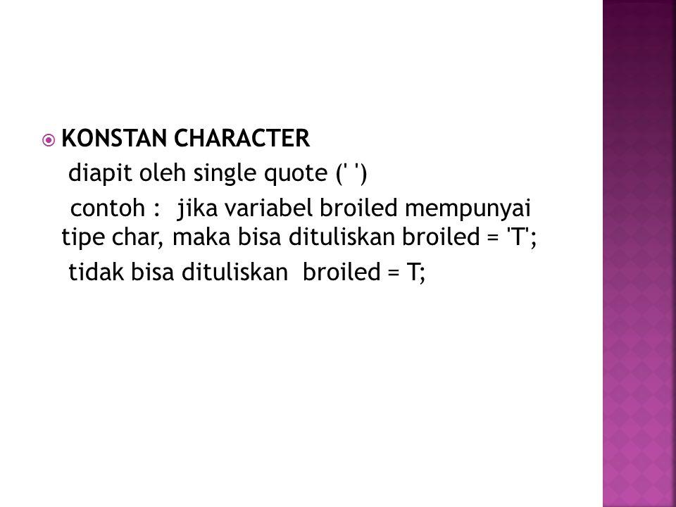  KONSTAN CHARACTER diapit oleh single quote ( ) contoh : jika variabel broiled mempunyai tipe char, maka bisa dituliskan broiled = T ; tidak bisa dituliskan broiled = T;