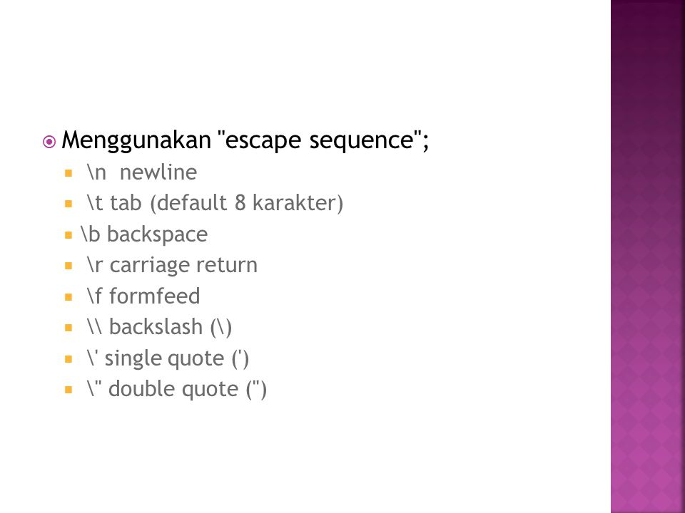  Menggunakan escape sequence ;  \n newline  \t tab (default 8 karakter)  \b backspace  \r carriage return  \f formfeed  \\ backslash (\)  \ single quote ( )  \ double quote ( )