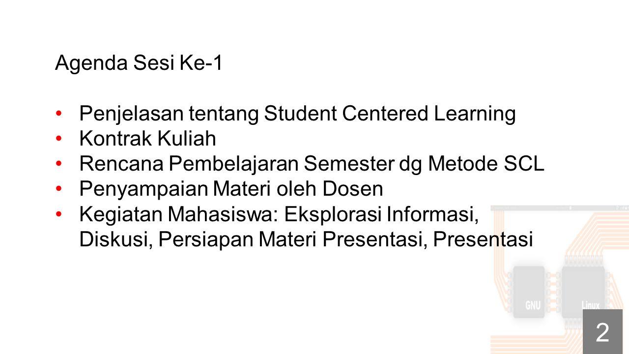 Agenda Sesi Ke-1 Penjelasan tentang Student Centered Learning Kontrak Kuliah Rencana Pembelajaran Semester dg Metode SCL Penyampaian Materi oleh Dosen Kegiatan Mahasiswa: Eksplorasi Informasi, Diskusi, Persiapan Materi Presentasi, Presentasi 2
