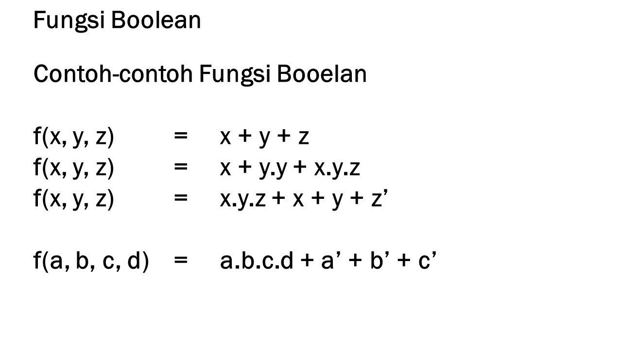 Fungsi Boolean Contoh-contoh Fungsi Booelan f(x, y, z)= x + y + z f(x, y, z)= x + y.y + x.y.z f(x, y, z) =x.y.z + x + y + z' f(a, b, c, d)=a.b.c.d + a' + b' + c'