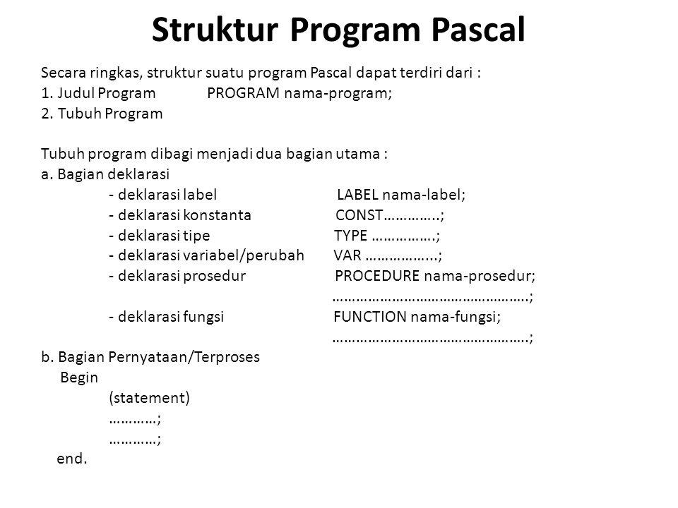 Struktur Program Pascal Secara ringkas, struktur suatu program Pascal dapat terdiri dari : 1. Judul Program PROGRAM nama-program; 2. Tubuh Program Tub
