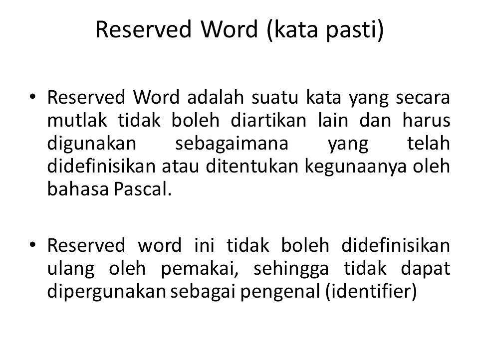 Reserved Word (kata pasti) Reserved Word adalah suatu kata yang secara mutlak tidak boleh diartikan lain dan harus digunakan sebagaimana yang telah di