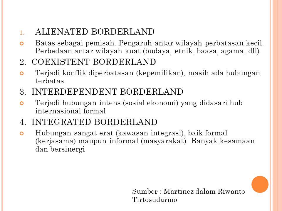 1. ALIENATED BORDERLAND Batas sebagai pemisah. Pengaruh antar wilayah perbatasan kecil. Perbedaan antar wilayah kuat (budaya, etnik, baasa, agama, dll