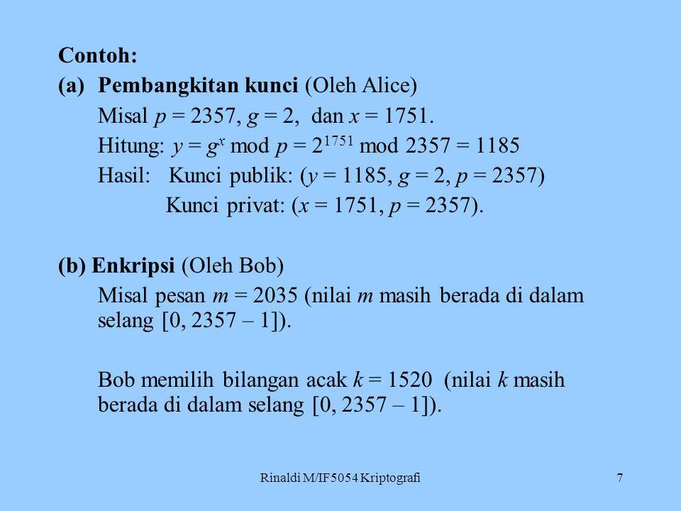 Rinaldi M/IF5054 Kriptografi7 Contoh: (a)Pembangkitan kunci (Oleh Alice) Misal p = 2357, g = 2, dan x = 1751. Hitung: y = g x mod p = 2 1751 mod 2357