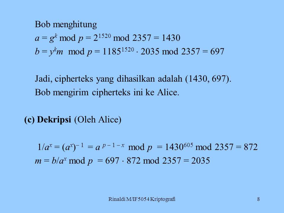 Rinaldi M/IF5054 Kriptografi8 Bob menghitung a = g k mod p = 2 1520 mod 2357 = 1430 b = y k m mod p = 1185 1520  2035 mod 2357 = 697 Jadi, cipherteks