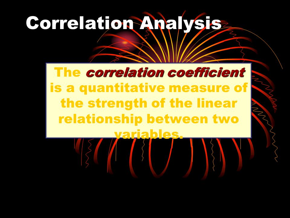 Correlation Analysis correlation coefficient The correlation coefficient is a quantitative measure of the strength of the linear relationship between two variables.