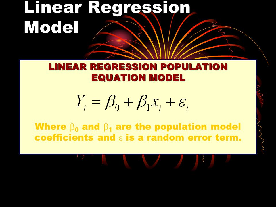 Linear Regression Model LINEAR REGRESSION POPULATION EQUATION MODEL Where  0 and  1 are the population model coefficients and  is a random error term.
