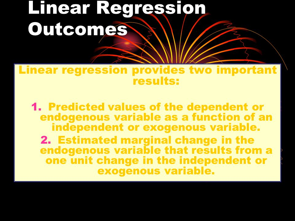 Linear Regression Outcomes Linear regression provides two important results: 1.Predicted values of the dependent or endogenous variable as a function