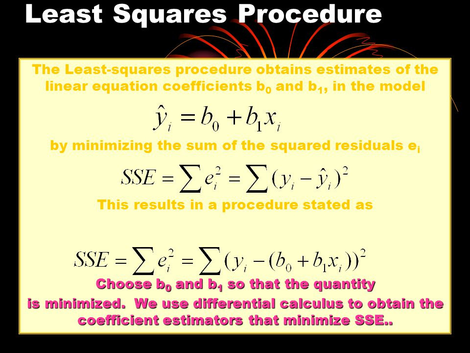 Least-Squares Derived Coefficient Estimators The slope coefficient estimator is And the constant or intercept indicator is We also note that the regression line always goes through the mean X, Y.