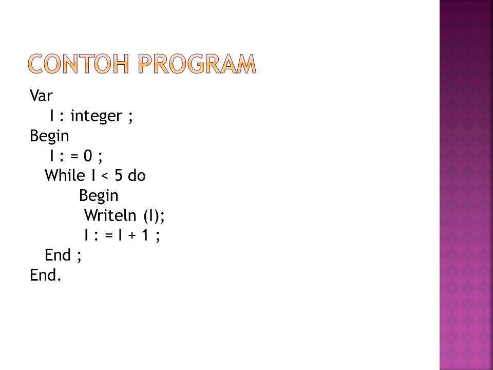 Var I : integer ; Begin I : = 0 ; While I < 5 do Begin Writeln (I); I : = I + 1 ; End ; End.