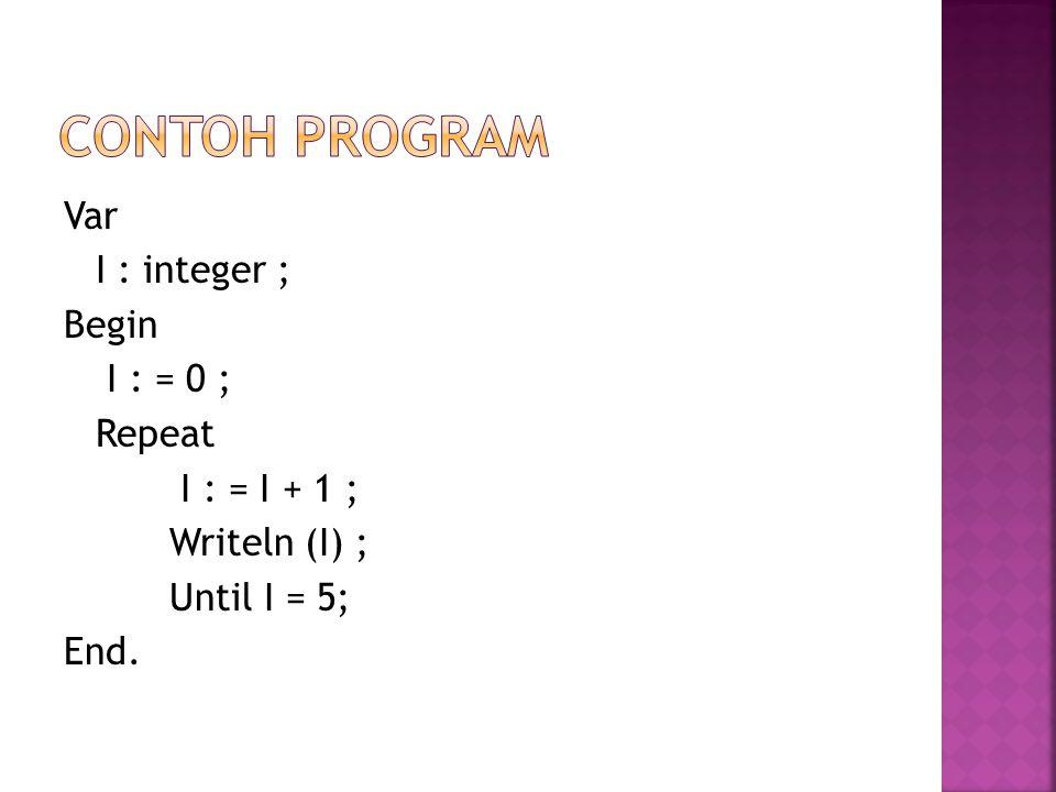 Var I : integer ; Begin I : = 0 ; Repeat I : = I + 1 ; Writeln (I) ; Until I = 5; End.