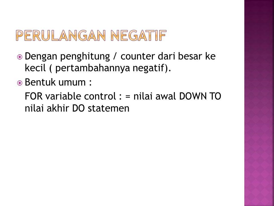  Dengan penghitung / counter dari besar ke kecil ( pertambahannya negatif).