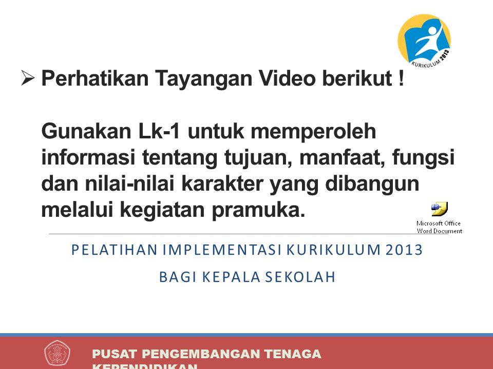 PUSAT PENGEMBANGAN TENAGA KEPENDIDIKAN PELATIHAN IMPLEMENTASI KURIKULUM 2013 BAGI KEPALA SEKOLAH  Perhatikan Tayangan Video berikut ! Gunakan Lk-1 un