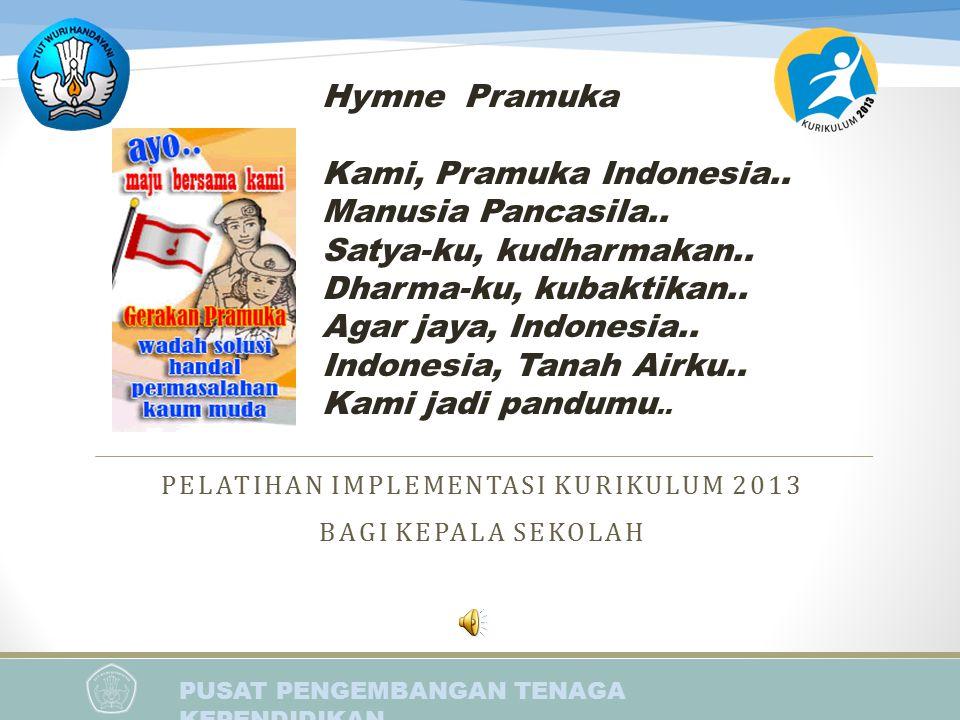 PUSAT PENGEMBANGAN TENAGA KEPENDIDIKAN PELATIHAN IMPLEMENTASI KURIKULUM 2013 BAGI KEPALA SEKOLAH Hymne Pramuka Kami, Pramuka Indonesia.. Manusia Panca