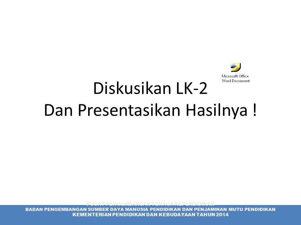 Diskusikan LK-2 Dan Presentasikan Hasilnya ! PUSAT PENGEMBANGAN TENAGA KEPENDIDIKAN BADAN PENGEMBANGAN SUMBER DAYA MANUSIA PENDIDIKAN DAN PENJAMINAN M