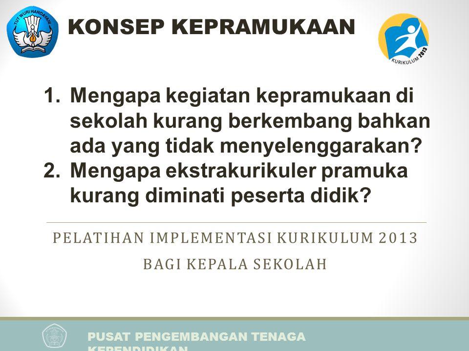 PUSAT PENGEMBANGAN TENAGA KEPENDIDIKAN PELATIHAN IMPLEMENTASI KURIKULUM 2013 BAGI KEPALA SEKOLAH 1.Mengapa kegiatan kepramukaan di sekolah kurang berk
