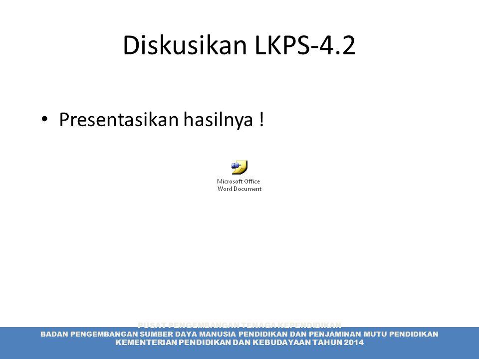 Diskusikan LKPS-4.2 Presentasikan hasilnya ! PUSAT PENGEMBANGAN TENAGA KEPENDIDIKAN BADAN PENGEMBANGAN SUMBER DAYA MANUSIA PENDIDIKAN DAN PENJAMINAN M