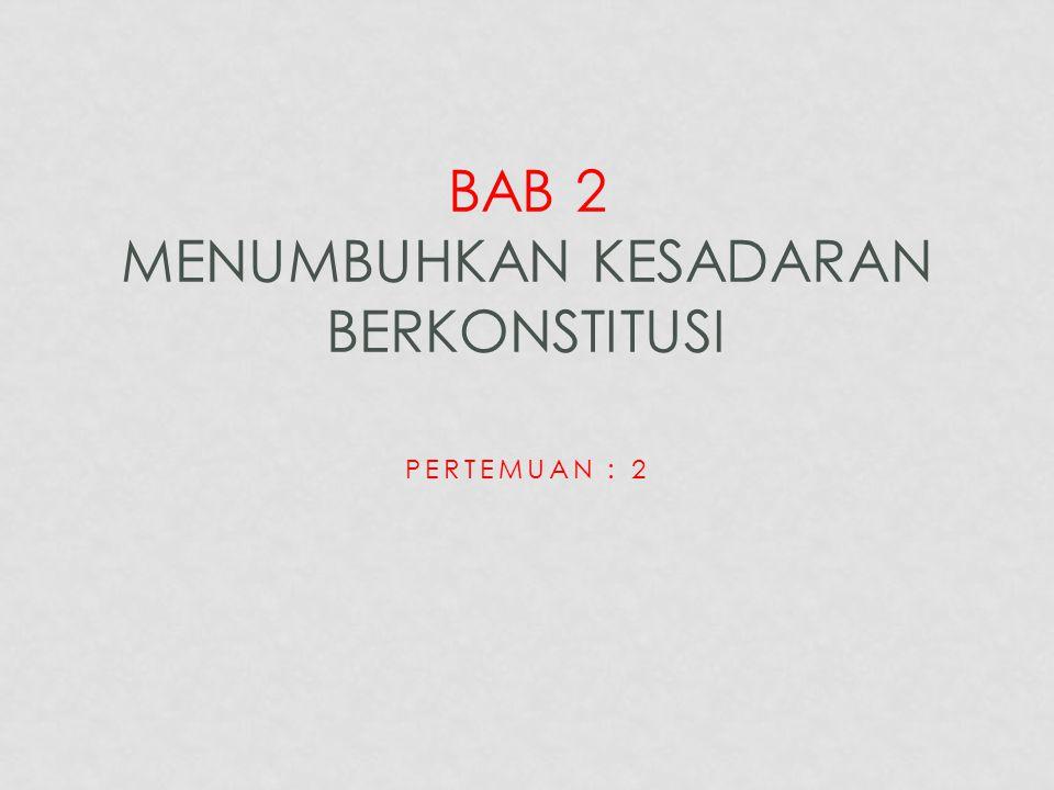 PERTEMUAN : 2 BAB 2 MENUMBUHKAN KESADARAN BERKONSTITUSI