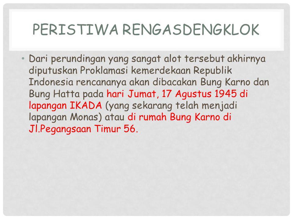 PERISTIWA RENGASDENGKLOK Dari perundingan yang sangat alot tersebut akhirnya diputuskan Proklamasi kemerdekaan Republik Indonesia rencananya akan diba