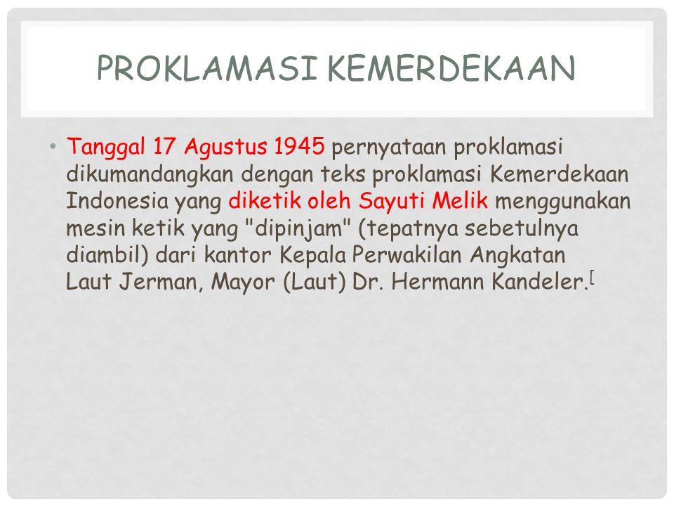 PROKLAMASI KEMERDEKAAN Tanggal 17 Agustus 1945 pernyataan proklamasi dikumandangkan dengan teks proklamasi Kemerdekaan Indonesia yang diketik oleh Say