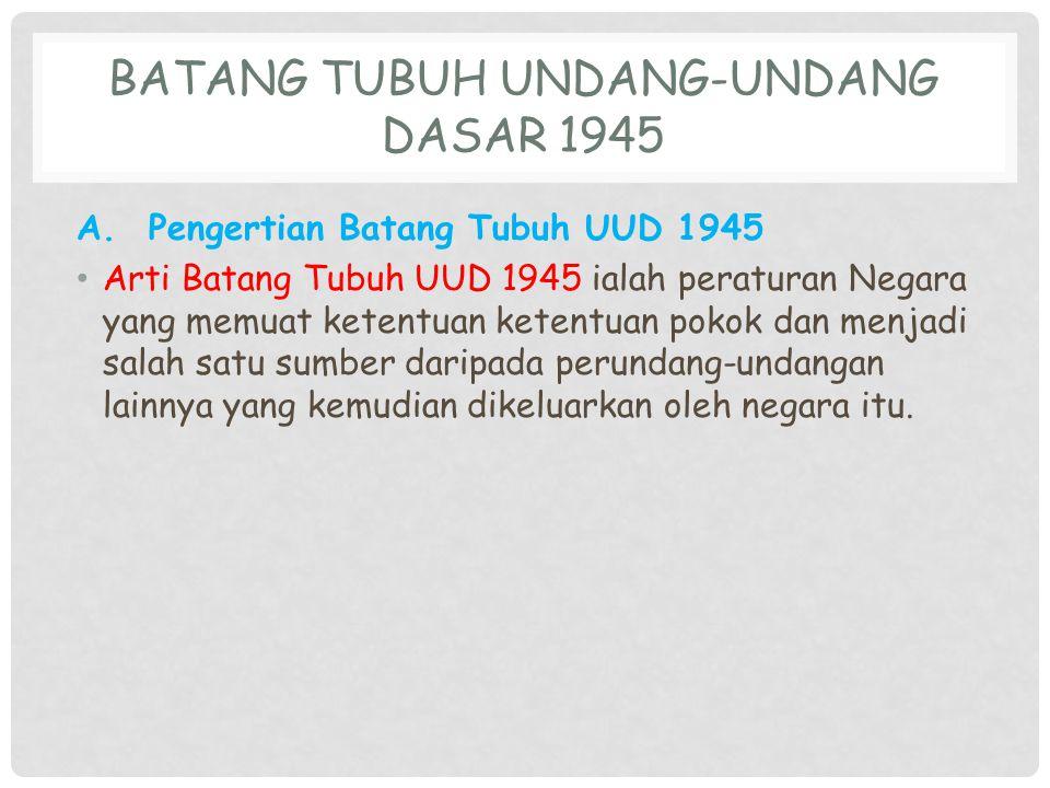 BATANG TUBUH UNDANG-UNDANG DASAR 1945 A. Pengertian Batang Tubuh UUD 1945 Arti Batang Tubuh UUD 1945 ialah peraturan Negara yang memuat ketentuan kete