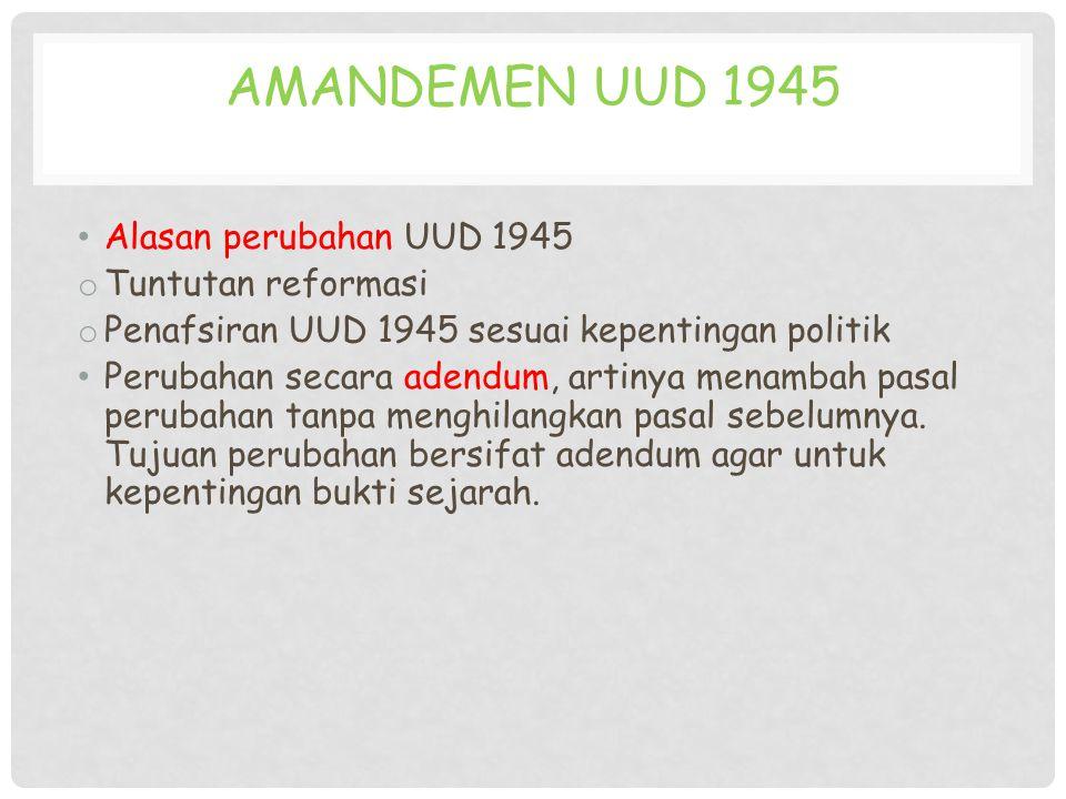 AMANDEMEN UUD 1945 Alasan perubahan UUD 1945 o Tuntutan reformasi o Penafsiran UUD 1945 sesuai kepentingan politik Perubahan secara adendum, artinya m