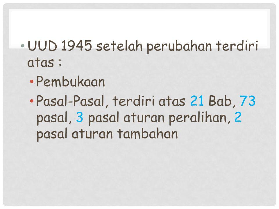 UUD 1945 setelah perubahan terdiri atas : Pembukaan Pasal-Pasal, terdiri atas 21 Bab, 73 pasal, 3 pasal aturan peralihan, 2 pasal aturan tambahan