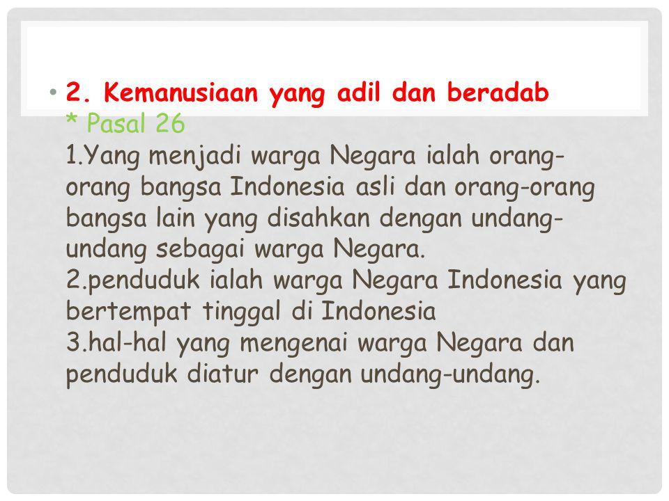 2. Kemanusiaan yang adil dan beradab * Pasal 26 1.Yang menjadi warga Negara ialah orang- orang bangsa Indonesia asli dan orang-orang bangsa lain yang
