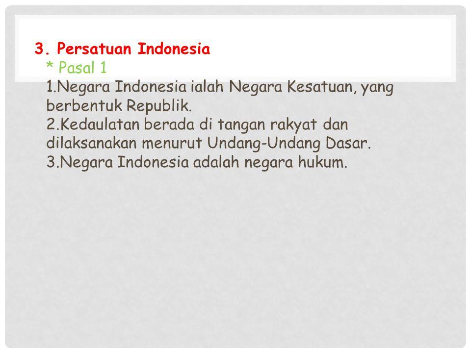 3. Persatuan Indonesia * Pasal 1 1.Negara Indonesia ialah Negara Kesatuan, yang berbentuk Republik. 2.Kedaulatan berada di tangan rakyat dan dilaksana
