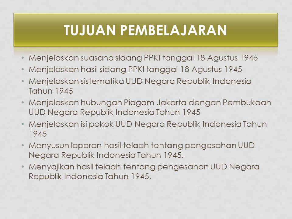 Menjelaskan suasana sidang PPKI tanggal 18 Agustus 1945 Menjelaskan hasil sidang PPKI tanggal 18 Agustus 1945 Menjelaskan sistematika UUD Negara Repub